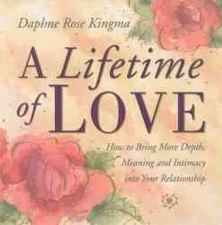 Lifetime of Love : How to Bring More Depth, Meaning and Intimacy into Your Relationship