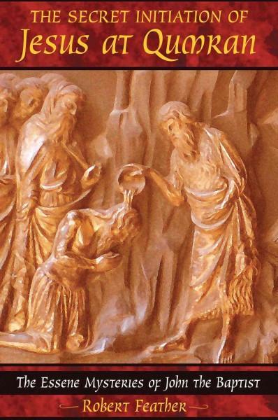 Secret Initiation Of Jesus At Qumran : The Essene Mysteries Of John The Baptist