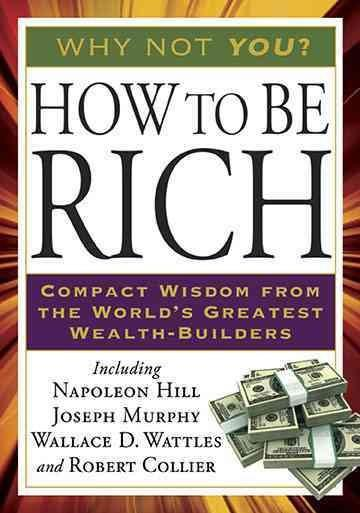 How to Be Rich : Compact Wisdom from the World's Greatest Wealth-builders