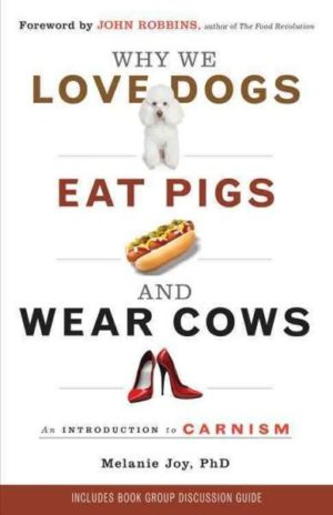 Why We Love Dogs, Eat Pigs, and Wear Cows : An Introduction to Carnism