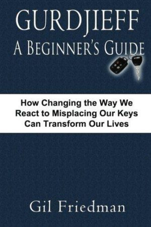 Gurdjieff, a Beginer's Guide : How Changing the Way We React to Misplacing Our Keys Can Transform Our Lives