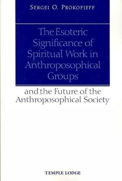 Esoteric Significance of Spiritual Work in Anthroposophical Groups An the Future of the Anthroposophical Society
