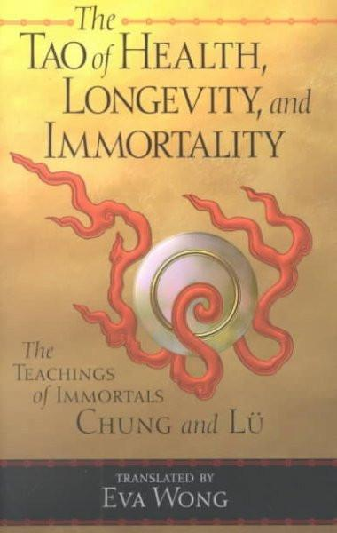Tao of Health, Longevity, and Immortality : The Teachings of Immortals Chung and Lu