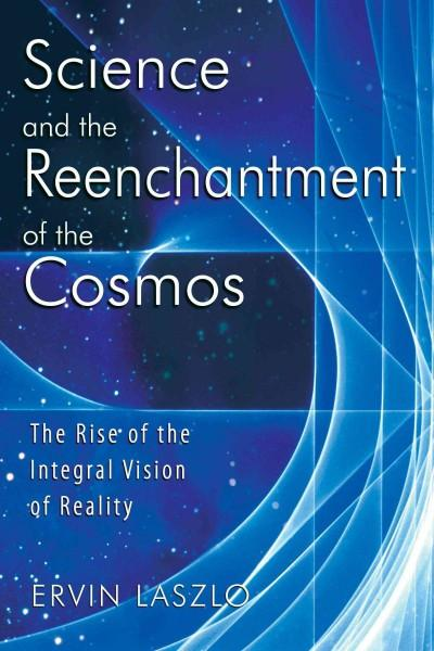 Science And the Reenchantment of the Cosmos : The Rise of the Integral Vision of Reality