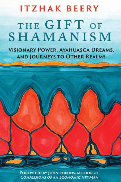 Gift of Shamanism : Visionary Power, Ayahuasca Dreams, and Journeys to Other Realms