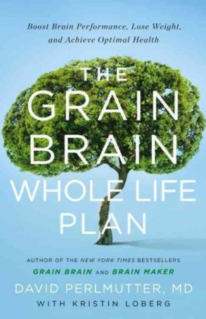 Grain Brain Whole Life Plan : Boost Brain Performance, Lose Weight, and Achieve Optimal Health