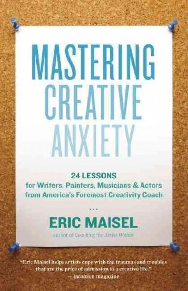Mastering Creative Anxiety : 24 Lessons for Writers, Painters, Musicians, & Actors from America's Foremost Creativity Coach