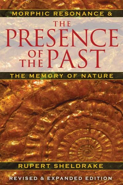 Presence of the Past : Morphic Resonance and the Memory of Nature