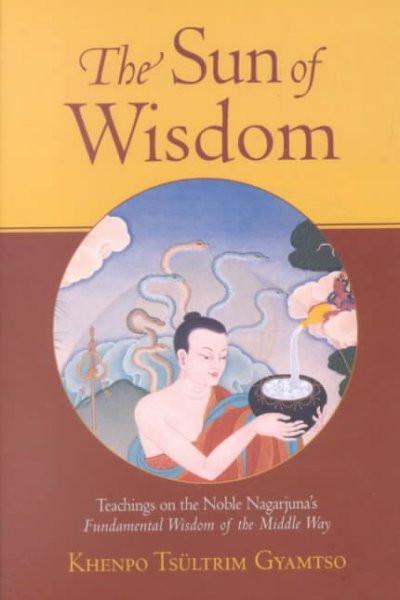 Sun of Wisdom : Teachings on the Noble Nagarjuna's Fundamental Wisdom of the Middle Way