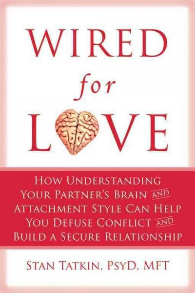 Wired for Love : How Understanding Your Partner's Brain and Attachment Style Can Help You Defuse Conflict and Build a Secure Relationship