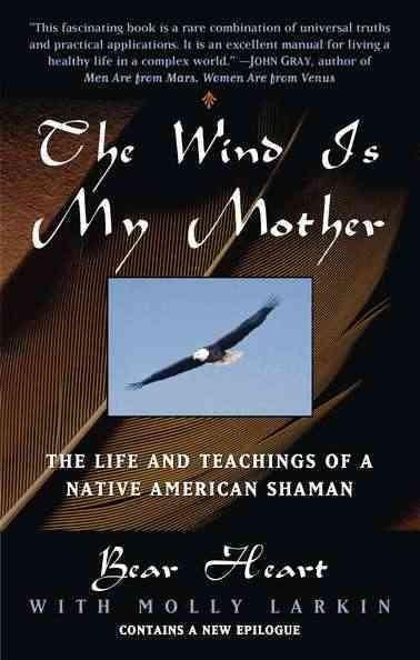 Wind Is My Mother : The Life and Teachings of American Shaman