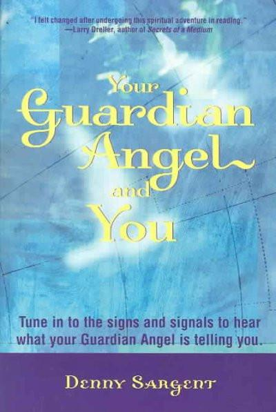Your Guardian Angel and You : Tune in to the Signs and Signals to Hear What Your Guardian Angel Is Telling You