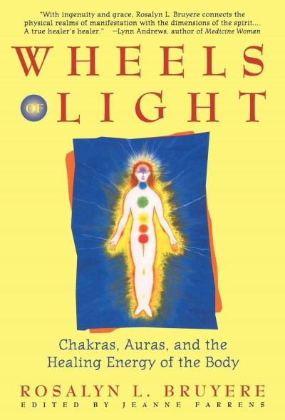 Wheels of Light : Chakras, Auras, and the Healing Energy of the Body