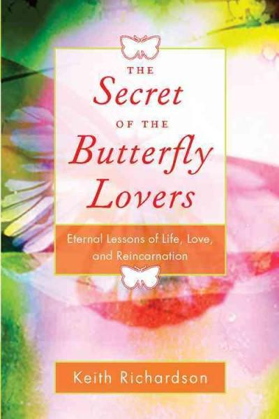 Secret of the Butterfly Lovers : Eternal Lessons of Life, Love, and Reincarnation
