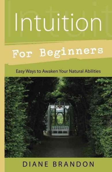 Intuition for Beginners : Easy Ways to Awaken Your Natural Abilities