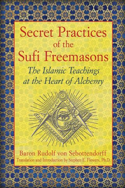 Secret Practices of the Sufi Freemasons : The Islamic Teachings at the Heart of Alchemy
