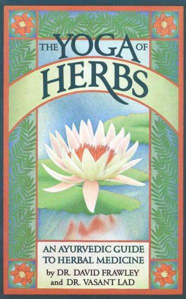 Yoga of Herbs : An Ayurvedic Guide to Herbal Medicine