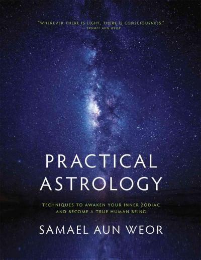 Practical Astrology : Self-transformation Through Self-knowledge Kabbalah, Tarot, and Consciousness; A Collection of The Zodiacal Course, An Esocteric Treatise of Hermetic Astrology, The Manual of Practical Magic