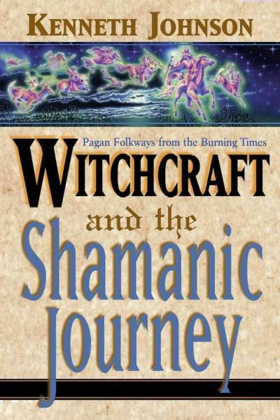 Witchcraft and the Shamanic Journey : Pagan Folkways from the Burning Times