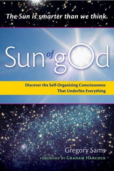 Sun of gOd : Consciousness and Self-Organizing Force That Underlies Everything