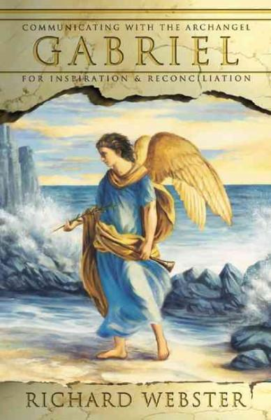 Gabriel : Communicating With The Archangel For Inspiration & Reconciliation