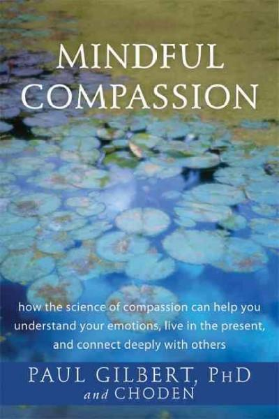 Mindful Compassion : how the science of compassion can help you understand your emotions, live in the present, and connect deeply with others