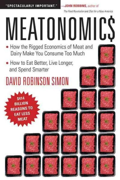 Meatonomics : How the Rigged Economics of Meat and Dairy Make You Consume Too Much - and How to Eat Better, Live Longer, and Spend Smarter