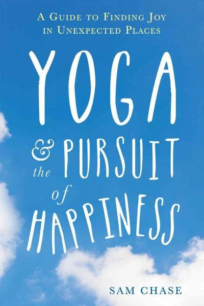 Yoga & the Pursuit of Happiness : A Beginner's Guide to Finding Joy in Unexpected Places