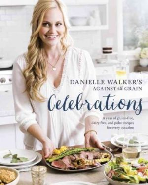 Danielle Walker's Against All Grain Celebrations : A Year of Gluten-Free, Dairy-Free, and Paleo Recipes for Every Special Occasion