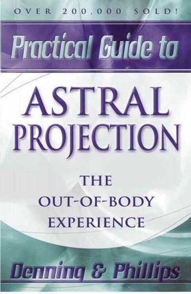 Practical Guide to Astral Projection : The Out of Body Experience