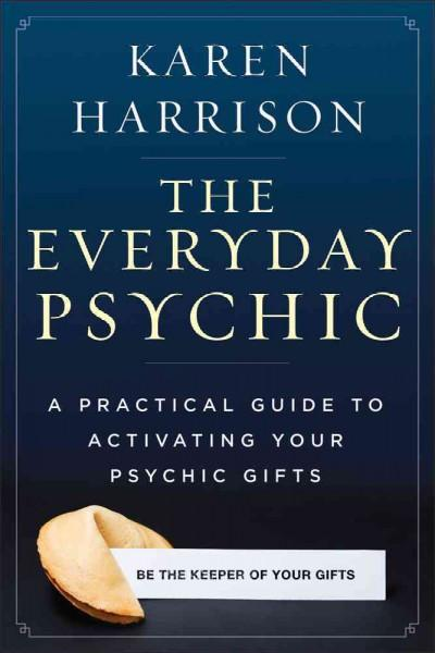 Everyday Psychic : A Practical Guide to Activating Your Psychic Gifts