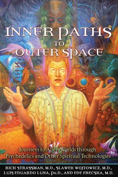 Inner Paths to Outer Space : Journeys to Alien Worlds Through Psychedelics and Other Spiritual Technologies