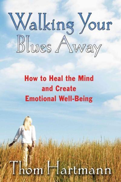 Walking Your Blues Away : How to Heal the Mind and Create Emotional Well-being