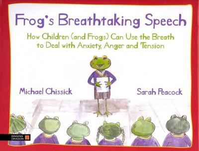 Frog's Breathtaking Speech : How Children (and Frogs) Can Use Yoga Breathing to Deal With Anxiety, Anger and Tension