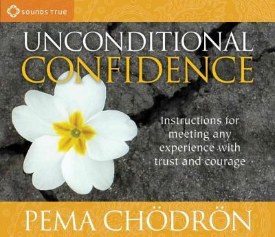 Unconditional Confidence : Instructions for Meeting Any Experience with Trust and Courage