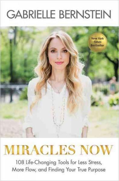 Miracles Now : 108 Life-Changing Tools for Less Stress, More Flow, and Finding Your True Purpose