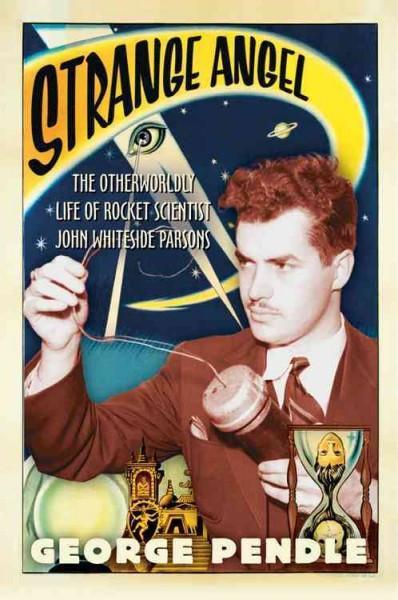 Strange Angel : The Otherworldly Life Of Rocket Scientist John Whiteside Parsons