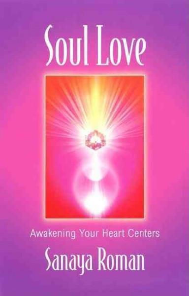Soul Love : Awakening Your Heart Centers