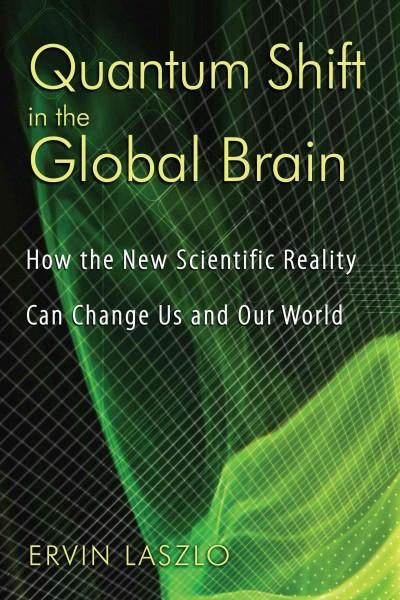 Quantum Shift in the Global Brain : How the New Scientific Reality Can Change Us and Our World