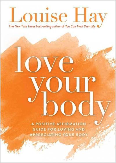 Love Your Body : A Positive Affirmation Guide for Loving and Appreciating Your Body
