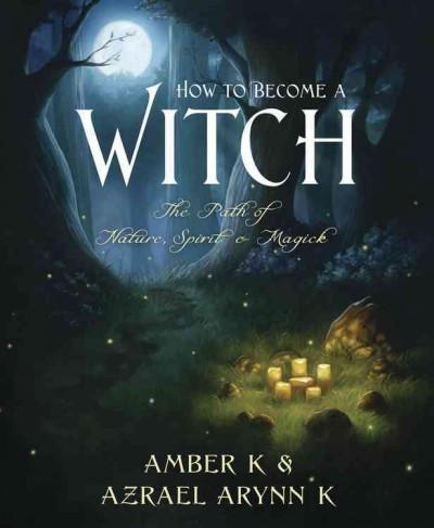 How to Become a Witch : The Path of Nature, Spirit & Magick
