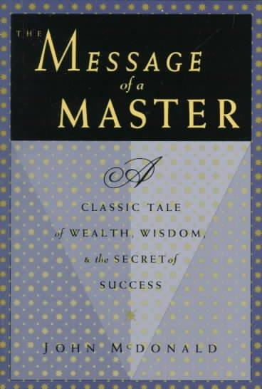 Message of a Master : A Classic Tale of Wealth, Wisdom, & the Secret of Success