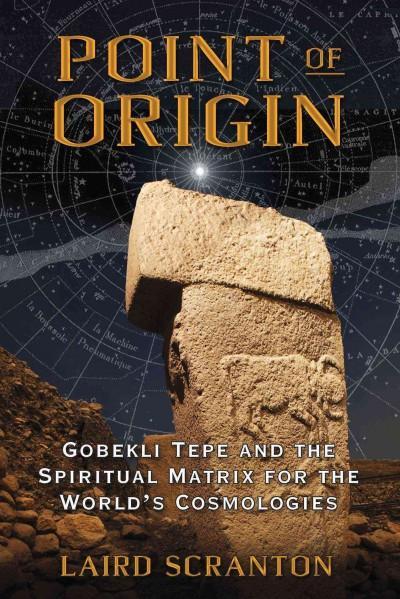 Point of Origin : Gobekli Tepe and the Spiritual Matrix for the World's Cosmologies