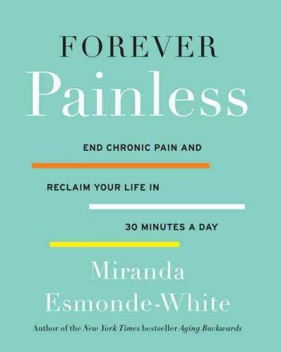 Forever Painless : End Chronic Pain and Reclaim Your Life in 30 Minutes a Day