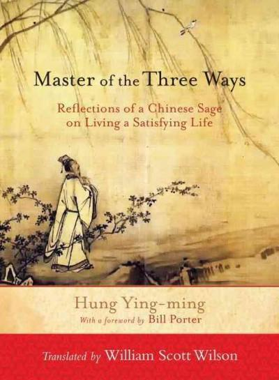 Master of the Three Ways : Reflections of a Chinese Sage on Living a Satisfying Life
