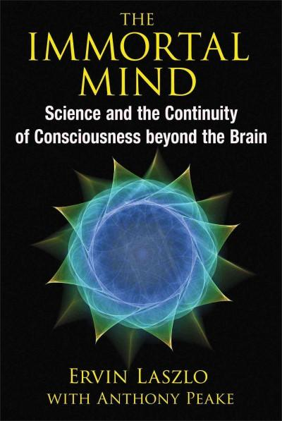 Immortal Mind : Science and the Continuity of Consciousness Beyond the Brain