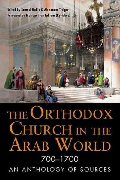 Orthodox Church in the Arab World 700 - 1700 : An Anthology of Sources