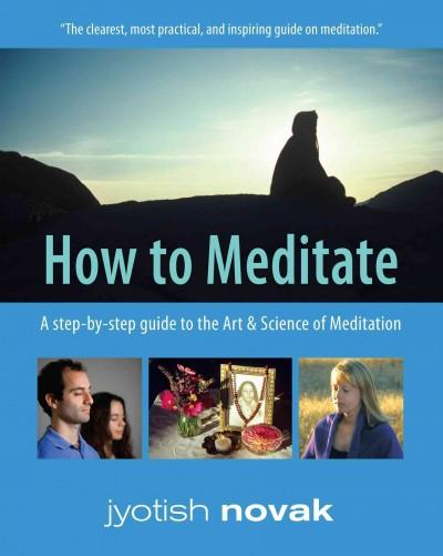 How to Meditate : A Step-by-Step Guide to the Art and Science of Meditation