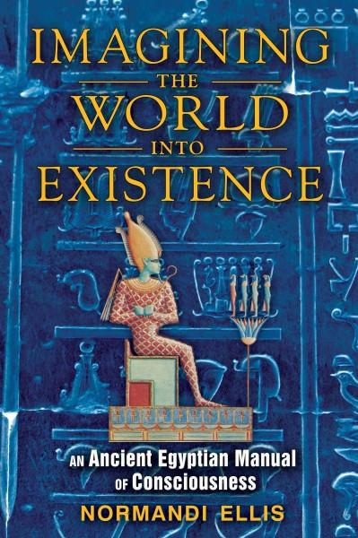 Imagining the World Into Existence : An Ancient Egyptian Manual of Consciousness