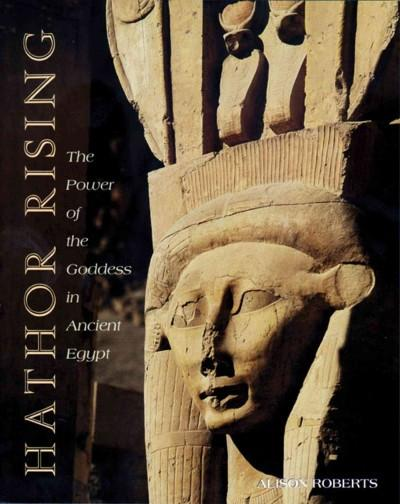 Hathor Rising : The Power of the Goddess in Ancient Egypt